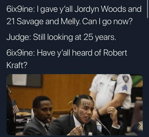 Memes, Savage, and 25 Years: 6ix9ine: I gave y'all Jordyn Woods and  21 Savage and Melly. Can I go now?  Judge: Still looking at 25 years.  6ix9ine: Have y'all heard of Robert  Kraft?  釁