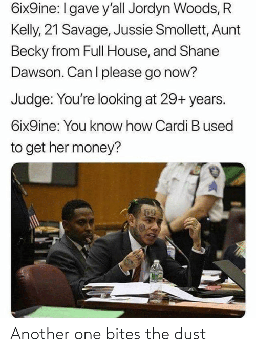 Jordyn: 6ix9ine: I gave y'all Jordyn Woods, R  Kelly, 21 Savage, Jussie Smollett, Aunt  Becky from Full House, and Shane  Dawson. Can l please go now?  Judge: You're looking at 29+ years.  6ix9ine: You know how Cardi B used  to get her money? Another one bites the dust