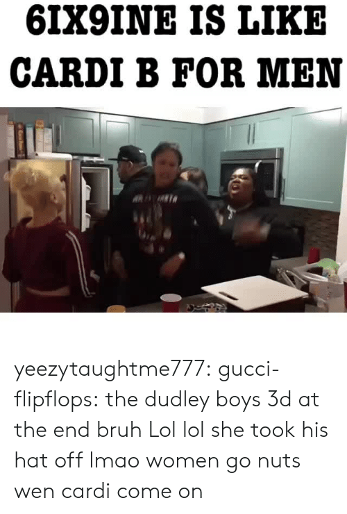 Hat Off: 6IX9INE IS LIKE  CARDI B FOR MEN yeezytaughtme777:  gucci-flipflops:  the dudley boys 3d at the end bruh  Lol lol   she took his hat off lmao women go nuts wen cardi come on
