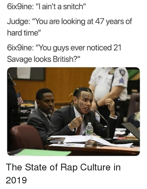 """Rap, Savage, and Snitch: 6ix9ine: """"l ain't a snitch""""  Judge: """"You are looking at 47 years of  hard time""""  6ix9ine: """"You guys ever noticed 21  Savage looks British?"""" The State of Rap Culture in 2019"""