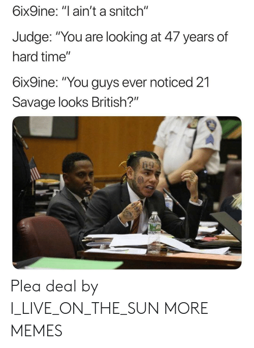 "21 Savage: 6ix9ine: ""l ain't a snitch""  Judge. ""You are looking at 4/ years of  hard time""  6ix9ine: ""You guys ever noticed 21  Savage looks British?"" Plea deal by I_LIVE_ON_THE_SUN MORE MEMES"