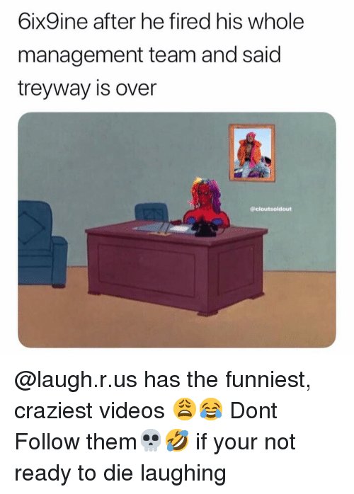 Memes, Videos, and 🤖: 6ixSine after he fired his whole  management team and said  treyway is over  @cloutsoldout @laugh.r.us has the funniest, craziest videos 😩😂 Dont Follow them💀🤣 if your not ready to die laughing