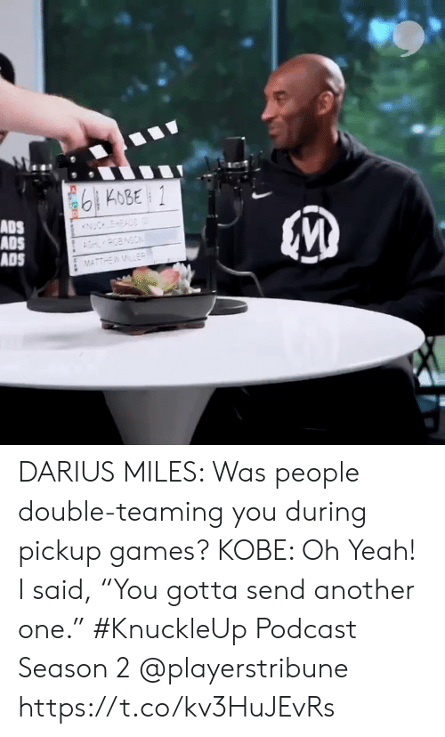 "darius: 6KOBE 1  ADS  ADS  ADS  ESAD  POBNSON  MATTHEWMLER  woo DARIUS MILES: Was people double-teaming you during pickup games?  KOBE: Oh Yeah! I said, ""You gotta send another one.""  #KnuckleUp Podcast Season 2 @playerstribune https://t.co/kv3HuJEvRs"