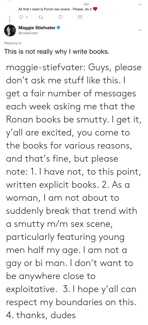 Books, Respect, and Sex: 6m  All that I need is Pynch sex scene . Please, do it  Maggie Stiefvater  @mstiefvater  Replying to  This is not really why I write books. maggie-stiefvater: Guys, please don't ask me stuff like this. I get a fair number of messages each week asking me that the Ronan books be smutty. I get it, y'all are excited, you come to the books for various reasons, and that's fine, but please note: 1. I have not, to this point, written explicit books. 2. As a woman, I am not about to suddenly break that trend with a smutty m/m sex scene, particularly featuring young men half my age. I am not a gay or bi man. I don't want to be anywhere close to exploitative. 3. I hope y'all can respect my boundaries on this. 4. thanks, dudes