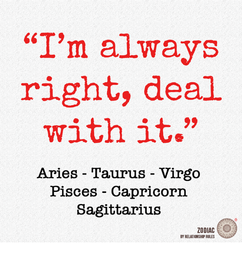 "Aries, Capricorn, and Pisces: 6T  ""I'm always  right, deal  with it.  Aries Taurus Virgo  Pisces Capricorn  Sagittarius  ZODIAC  BY RELATIONSHIP RULES"