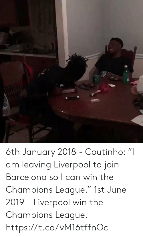 "coutinho: 6th January 2018 - Coutinho: ""I am leaving Liverpool to join Barcelona so I can win the Champions League.""   1st June 2019 - Liverpool win the Champions League. https://t.co/vM16tffnOc"
