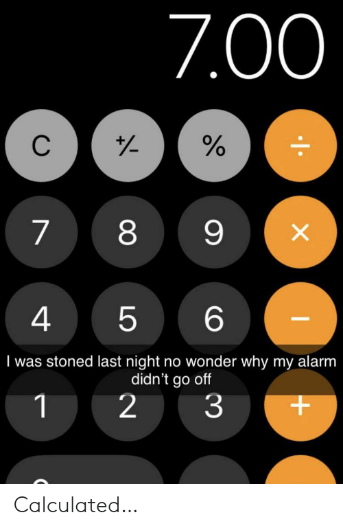 4 6: 7.00  C  88  X  4  6  5  I was stoned last night no wonder why my alarm  didn't go off  2  1  3  LO Calculated…