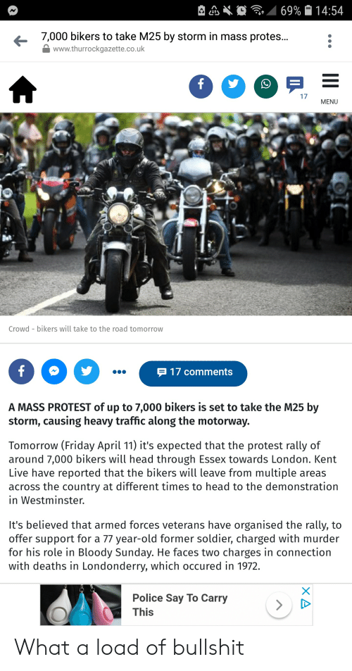 Friday, Head, and Police: 7,000 bikers to take M25 by storm in mass protes...:  www.thurrockgazette.co.uk  17  MENU  Crowd - bikers will take to the road tomorrow  P 17 comments  A MASS PROTEST of up to 7,000 bikers is set to take the M25 by  storm, causing heavy traffic along the motorway.  Tomorrow (Friday April 11) it's expected that the protest rally of  around 7,000 bikers will head through Essex towards London. Kent  Live have reported that the bikers will leave from multiple areas  across the country at different times to head to the demonstration  in Westminster.  It's believed that armed forces veterans have organised the rally, to  offer support for a 77 year-old former soldier, charged with murder  for his role in Bloody Sunday. He faces two charges in connection  with deaths in Londonderry, which occured in 1972.  Police Say To Carry  This What a load of bullshit