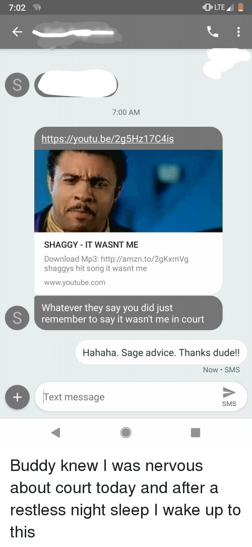 shaggy it wasnt me: 7:02  7:00 AM  https://youtu.be/2g5Hz17C4is  SHAGGY - IT WASNT ME  Download Mp3: http://amzn.to/2gKxmVg  shaggys hit song it wasnt me  www.youtube.com  Whatever they say you did just  Sremember to say it wasn't me in court  Hahaha. Sage advice. Thanks dude!!  Now SMS  ext message  SMS