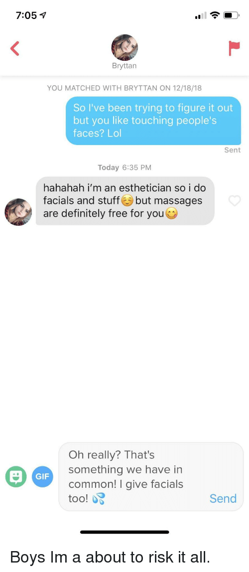 Hahahah: 7:05 7  Bryttan  YOU MATCHED WITH BRYTTAN ON 12/18/18  So I've been trying to figure it out  but you like touching people's  faces? Lol  Sent  Today 6:35 PM  hahahah i'm an esthetician so i do  facials and stuff but massages  are definitely free for you  Oh really? That's  something we have in  common! I give facials  too!  GIF  Send Boys Im a about to risk it all.