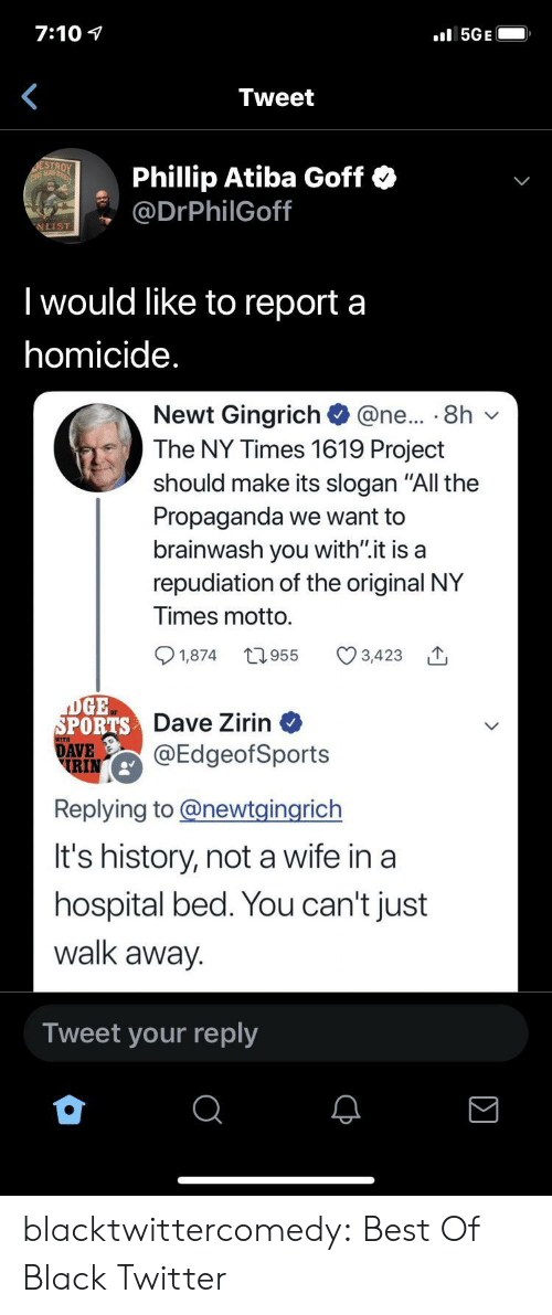 "Hospital: 7:10  5GE  Tweet  ESTROY  THIS MAD  Phillip Atiba Goff  @DrPhilGoff  NLIST  Twould like to report a  homicide.  Newt Gingrich  The NY Times 1619 Project  @ne... 8h  should make its slogan ""All the  Propaganda we want to  brainwash you with"".it is a  repudiation of the original NY  Times motto.  t1.955  1,874  3,423  DGE  SPORTS Dave Zirin  DAVE  RIN  @EdgeofSports  Replying to@newtgingrich  It's history, nota wife in a  hospital bed. You can't just  walk away.  Tweet your reply blacktwittercomedy:  Best Of Black Twitter"