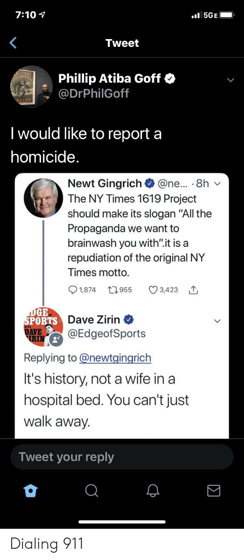 "Sports, History, and Hospital: 7:10  l5GE  Tweet  DESTROY  THS MAD  Phillip Atiba Goff  @DrPhilGoff  NLIST  I would like to report a  homicide.  Newt Gingrich  The NY Times 1619 Project  @ne... 8h  should make its slogan ""All the  Propaganda we want to  brainwash you with"".it is a  repudiation of the original NY  Times motto.  t955  1,874  3,423  DGE  SPORTS Dave Zirin  DAVE  RIN  @EdgeofSports  Replying to@newtgingrich  It's history, not a wife in a  hospital bed. You can't just  walk away.  Tweet your reply Dialing 911"