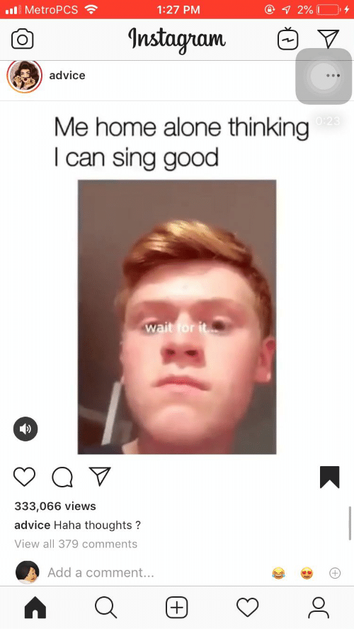 wait for it: 7 2% I  1:27 PM  Il MetroPCS  Instagram  advice  Me home alone thinking  I can sing good  0:23  wait for it  333,066 views  advice Haha thoughts?  View all 379 comments  Add a comment...  +
