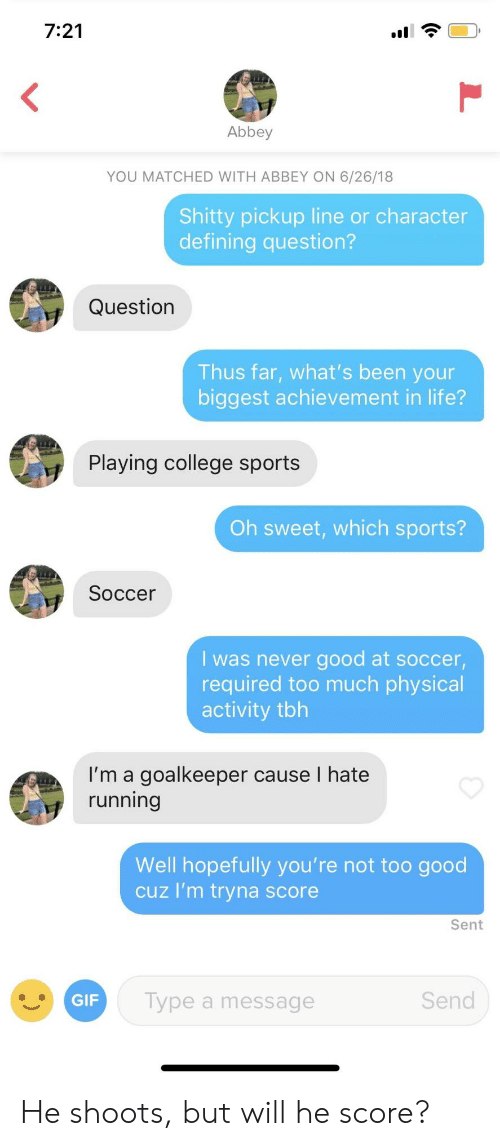 Defining: 7:21  Abbey  YOU MATCHED WITH ABBEY ON 6/26/18  Shitty pickup line or character  defining question?  Question  Thus far, what's been your  biggest achievement in life?  Playing college sports  Oh sweet, which sports?  Soccer  I was never good at soccer,  required too much physical  activity tbh  I'm a goalkeeper cause I hate  running  Well hopefully you're not too good  cuz I'm tryna score  Sent  Type a message  Send He shoots, but will he score?