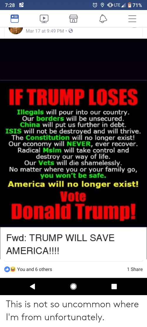 America, Donald Trump, and Family: 7:28 6  Mar 17 at 9:49 PM S  IF TRUMP LOSES  Illegals will pour into our country  Our borders will be unsecured  China will put us further in debt.  ISIS will not be destroyed and will thrive.  The Constitution will no longer exist!  Our economy will NEVER, ever recover.  Radical Mslm will take control and  destroy our way of life.  Our Vets will die shamelessly.  No matter where you or your family go,  you won't be safe.  America will no longer exist!  Vote  Donald Trump!  Fwd: TRUMP WILL SAVE  AMERICA!!!!  You and 6 others  1 Share This is not so uncommon where I'm from unfortunately.