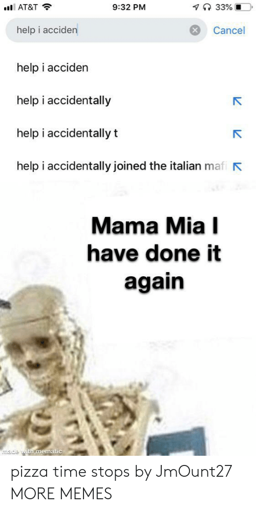 pizza time: 7 33% O  9:32 PM  AT&T  help i acciden  Cancel  help i acciden  help i accidentally  help i accidentally t  help i accidentally joined the italian mafi  Mama Mia I  have done it  again  ade with mematic pizza time stops by JmOunt27 MORE MEMES