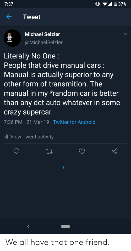 Android, Cars, and Crazy: 7:37  0  .37%  KTweet  Michael Selzler  @MichaelSelzler  Literally No One:  People that drive manual cars  Manual is actually superior to any  other form of transmition. The  manual in my *random car is better  than any dct auto whatever in some  crazy supercar  7:36 PM 21 Mar 19 Twitter for Android  View Tweet activity We all have that one friend.