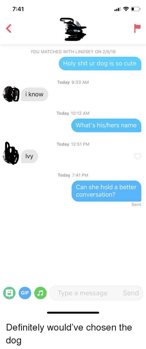 Cute, Definitely, and Gif: 7:41  YOU MATCHED WITH LINDSEY ON 2/5/19  Holy shit ur dog is so cute  Today 9:33 AM  i know  Today 10:12 AM  What's his/hers name  Today 12:51 PM  Ivy  Today 7:41 PM  Can she hold a better  conversation?  Sent  GIF  Type a message  Send Definitely would've chosen the dog