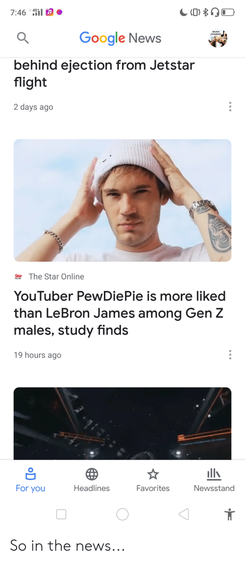 Google, LeBron James, and Music: 7:46 i  MUSIC  CHANNE  Google News  behind ejection from Jetstar  flight  2 days ago  fPZZS53  Star The Star Online  YouTuber PewDiePie is more liked  than LeBron James among Gen Z  males, study finds  19 hours ago  lls  Newsstand  Favorites  Headlines  For you  D So in the news...