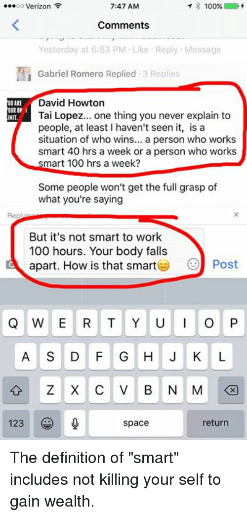 """Definitally: 7:47 AM  ...oo Verizon  100%  Comments  Yesterday at 6:53 PM Like Reply Message  Gabriel Romero Replied  3 Replies  David Howton  OUARE  OURON  HIT  Tai Lopez  one thing you never explain to  people, at least haven't seen it, is a  situation of who wins  a person who works  smart 40 hrs a week or a person who works  smart 100 hrs a week?  Some people won't get the full grasp of  what you're saying  But it's not smart to work  100 hours. Your body falls  apart. How is that smart  Post  Q W E R T Y U I O P  A S D F G H J K L  Z X C V B N M  123 (S  space  return The definition of """"smart"""" includes not killing your self to gain wealth."""