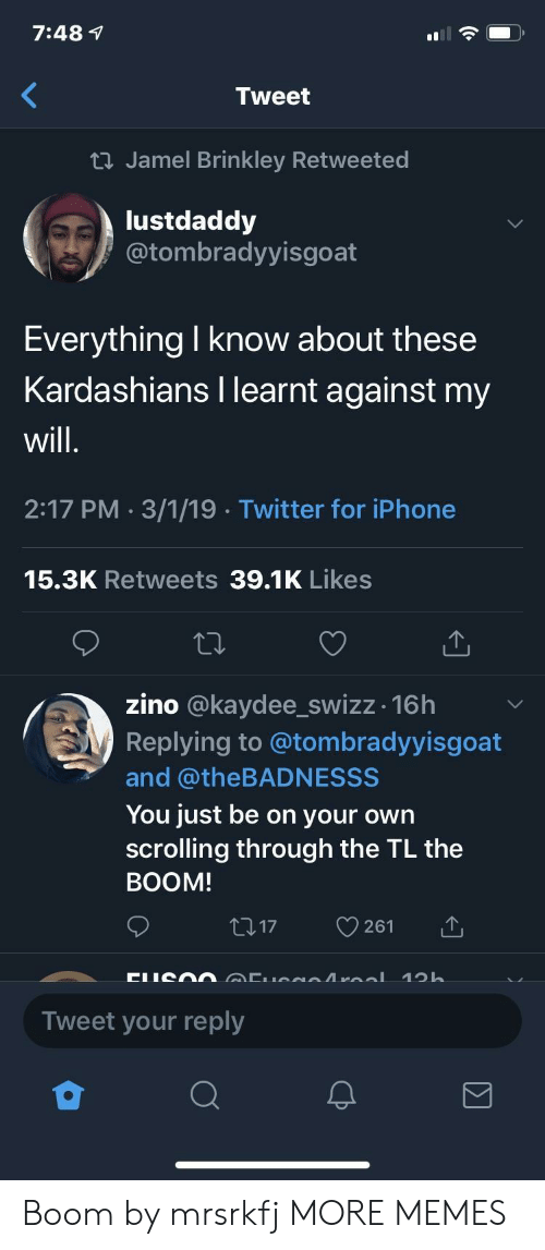 Zino: 7:48 1  Tweet  ti Jamel Brinkley Retweeted  lustdaddy  @tombradyyisgoat  Everything I know about these  Kardashians I learnt against my  will  2:17 PM 3/1/19 Twitter for iPhone  15.3K Retweets 39.1K Likes  zino @kaydee_swizz -16h  Replying to @tombradyyisgoat  and @theBADNESSS  You just be on your own  scrolling through the TL the  BOOM  17 261  Tweet your reply Boom by mrsrkfj MORE MEMES