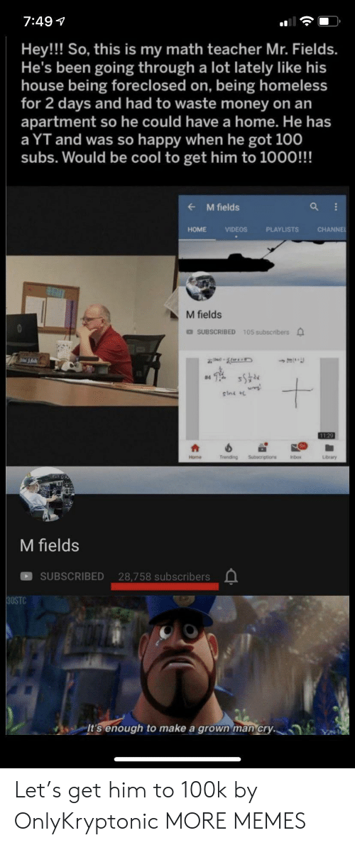 Subscribers: 7:49  Hey!! So, this is my math teacher Mr. Fields.  He's been going through a lot lately like his  house being foreclosed on, being homeless  for 2 days and had to waste money on an  apartment so he could have a home. He has  a YT and was so happy when he got 100  subs. Would be cool to get him to 1000!!!  M fields  CHANNE  HOME  VIDEOS  PLAYLISTS  M fields  DSUBSCRIBED 105 subscribers  #4  sini  1129  Trending  Subecriptions  Home  Inbox  Library  M fields  SUBSCRIBED 28,758 subscribers  30STC  It's enough  make a grown man cry. Let's get him to 100k by OnlyKryptonic MORE MEMES