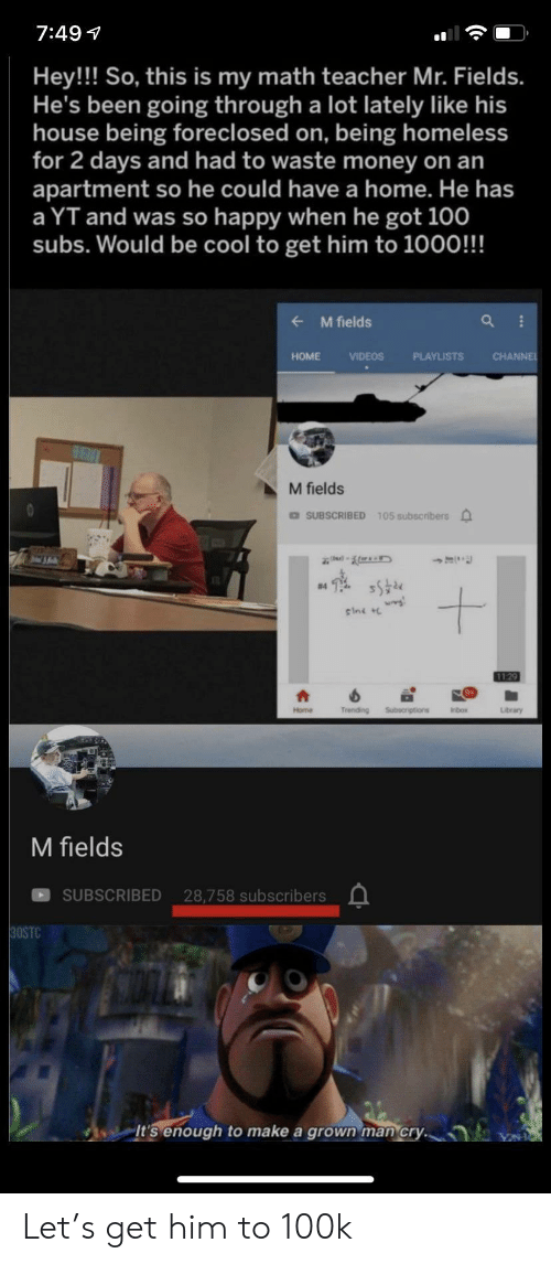 Subscribers: 7:49  Hey!! So, this is my math teacher Mr. Fields.  He's been going through a lot lately like his  house being foreclosed on, being homeless  for 2 days and had to waste money on an  apartment so he could have a home. He has  a YT and was so happy when he got 100  subs. Would be cool to get him to 1000!!!  M fields  CHANNE  HOME  VIDEOS  PLAYLISTS  M fields  DSUBSCRIBED 105 subscribers  #4  sini  1129  Trending  Subecriptions  Home  Inbox  Library  M fields  SUBSCRIBED 28,758 subscribers  30STC  It's enough  make a grown man cry. Let's get him to 100k