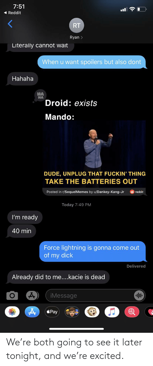 Dankey Kang: 7:51  1 Reddit  RT  Ryan >  Literally cannot wait  When u want spoilers but also dont  Hahaha  HA  HA  Droid: exists  Mando:  DUDE, UNPLUG THAT FUCKIN' THING  TAKE THE BATTERIES OUT  Posted in r/SequelMemes by u/Dankey-Kang-Jr  reddit  Today 7:49 PM  I'm ready  40 min  Force lightning is gonna come out  of my dick  Delivered  Already did to me...kacie is dead  iMessage  éPay We're both going to see it later tonight, and we're excited.