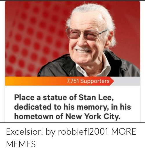 Dank, Memes, and New York: 7,751 Supporters  Place a statue of Stan Lee,  dedicated to his memory, in his  hometown of New York City. Excelsior! by robbiefl2001 MORE MEMES