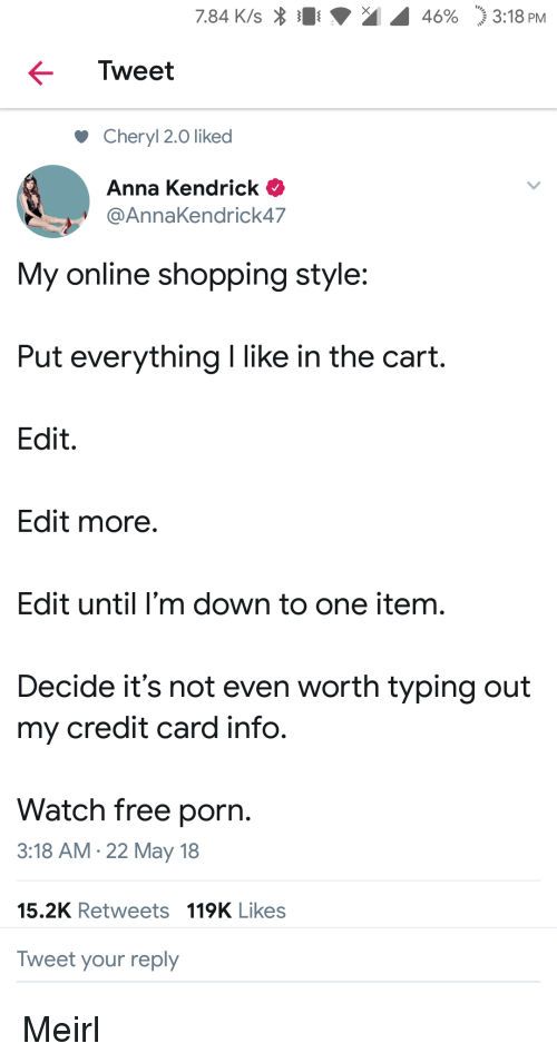 "Anna, Anna Kendrick, and Shopping: 7.84 K/s  46%  ""j 3:18 PM  Tweet  Cheryl 2.0 liked  Anna Kendrick  @AnnaKendrick47  My online shopping style:  Put everything I like in the cart.  Edit.  Edit more  Edit until I'm down to one item.  Decide it's not even worth typing out  my credit card info.  Watch free porn.  3:18 AM.22 May 18  15.2K Retweets 119K Likes  Tweet your reply Meirl"