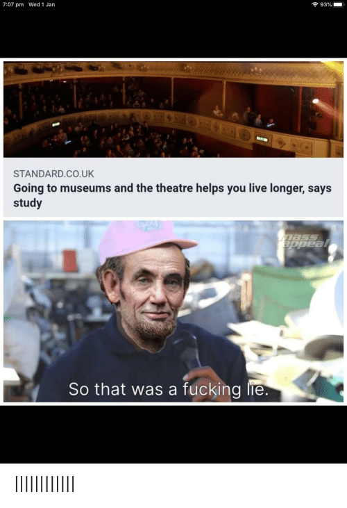 Longer: 7 93%  7:07 pm Wed 1 Jan  BIR  STANDARD.CO.UK  Going to museums and the theatre helps you live longer, says  study  Eppeal  So that was a fucking lie. IlllllIIlIlI