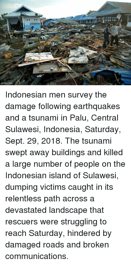 Indonesian: 7  AP Photo/Rifki Indonesian men survey the damage following earthquakes and a tsunami in Palu, Central Sulawesi, Indonesia, Saturday, Sept. 29, 2018. The tsunami swept away buildings and killed a large number of people on the Indonesian island of Sulawesi, dumping victims caught in its relentless path across a devastated landscape that rescuers were struggling to reach Saturday, hindered by damaged roads and broken communications.