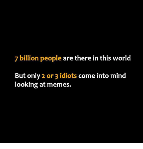7 Billion People: 7 billion people are there in this world  But only 2 or 3 idiots come into mind  looking at memes.