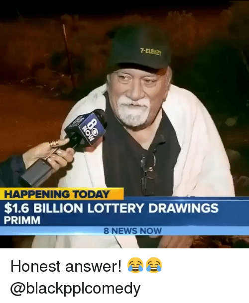 Lottery, Memes, and News: 7-ELEVE  HAPPENING TODAY  $1.6 BILLION LOTTERY DRAWINGS  PRIMM  8 NEWS NOW Honest answer! 😂😂 @blackpplcomedy
