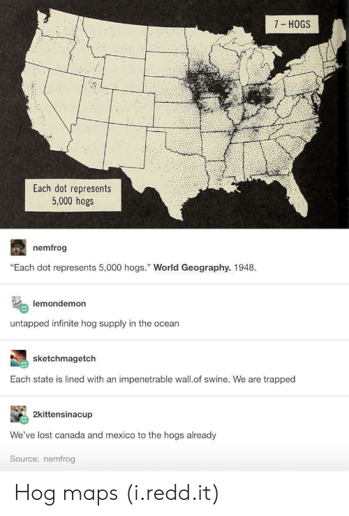 "Lost, Canada, and Maps: 7 HOGS  Each dot represents  5,000 hogs  nemfrog  ""Each dot represents 5,000 hogs."" World Geography. 1948  lemondemon  untapped infinite hog supply in the ocean  sketchmagetch  Each state is lined with an impenetrable wall.of swine. We are trapped  2kittensinacup  We've lost canada and mexico to the hogs already  Source: nemfrog Hog maps (i.redd.it)"