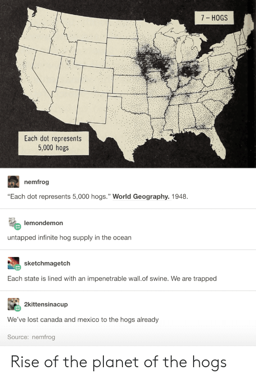 "Lost, Canada, and Mexico: 7- HOGS  Each dot represents  5,000 hogs  nemfrog  ""Each dot represents 5,000 hogs."" World Geography. 1948  lemondemon  untapped infinite hog supply in the ocean  sketchmagetch  Each state is lined with an impenetrable wall.of swine. We are trapped  2kittensinacup  We've lost canada and mexico to the hogs already  Source: nemfrog Rise of the planet of the hogs"