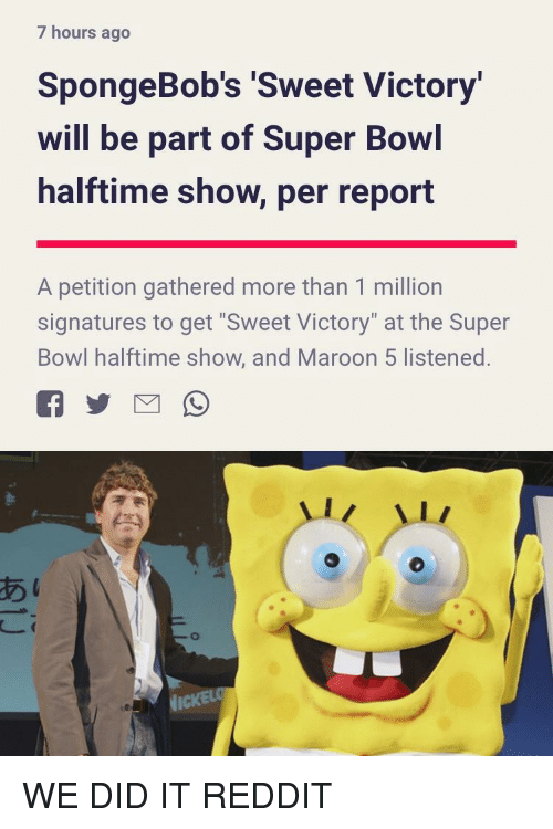 """we did it reddit: 7 hours ago  SpongeBob's Sweet Victory  will be part of Super Bowl  halftime show, per report  A petition gathered more than 1 million  signatures to get """"Sweet Victory"""" at the Super  Bowl halftime show, and Maroon 5 listened.  あ  1 WE DID IT REDDIT"""