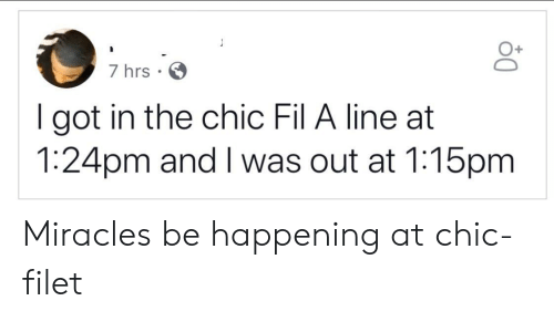 Got In: 7 hrs  I got in the chic Fil A line at  1:24pm and I was out at 1:15pm Miracles be happening at chic-filet