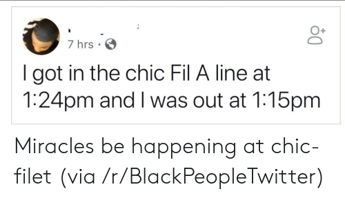 Got In: 7 hrs  I got in the chic Fil A line at  1:24pm and I was out at 1:15pm Miracles be happening at chic-filet (via /r/BlackPeopleTwitter)