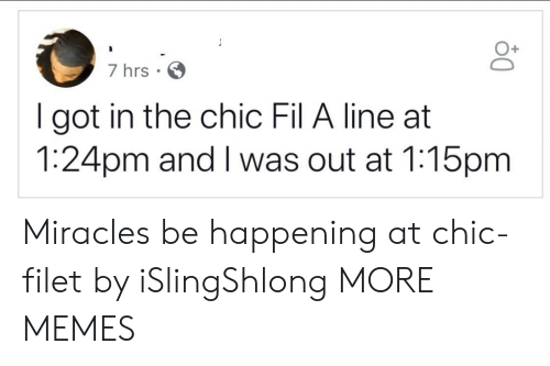 Got In: 7 hrs  I got in the chic Fil A line at  1:24pm and I was out at 1:15pm Miracles be happening at chic-filet by iSlingShlong MORE MEMES
