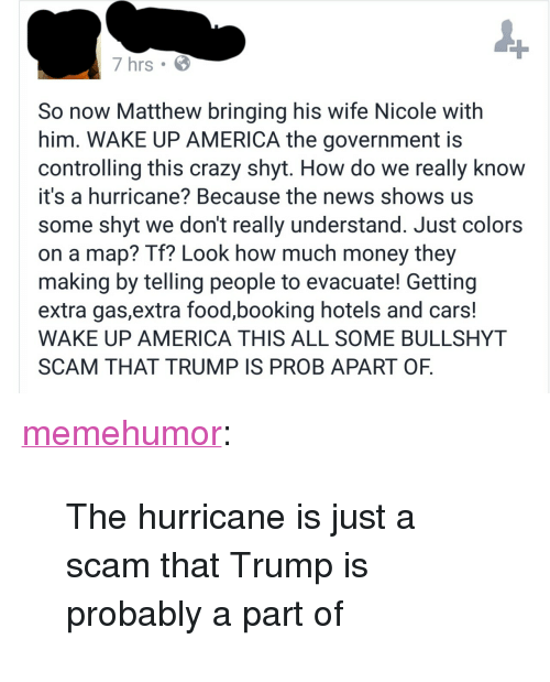"""wake up america: 7 hrs  So now Matthew bringing his wife Nicole with  him. WAKE UP AMERICA the government is  controlling this crazy shyt. How do we really knoW  it's a hurricane? Because the news shows us  some shyt we don't really understand. Just colors  on a map? Tf? Look how much money they  making by telling people to evacuate! Getting  extra gas,extra food,booking hotels and cars  WAKE UP AMERICA THIS ALL SOME BULLSHYT  SCAM THAT TRUMP IS PROB APART OF <p><a href=""""http://memehumor.tumblr.com/post/151472229973/the-hurricane-is-just-a-scam-that-trump-is"""" class=""""tumblr_blog"""">memehumor</a>:</p>  <blockquote><p>The hurricane is just a scam that Trump is probably a part of</p></blockquote>"""