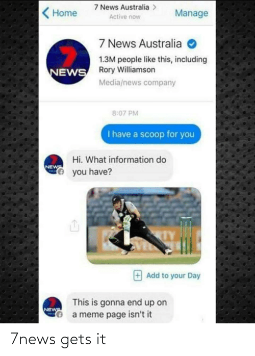 News Australia: 7 News Australia >  Manage  Home  Active now  7 News Australia O  1.3M people like this, including  ROry Williamson  NEWS  Media/news company  8:07 PM  I have a scoop for you  Hi. What information do  NEWS  Ye you have?  Add to your Day  This is gonna end up on  a meme page isn't it  NEW 7news gets it