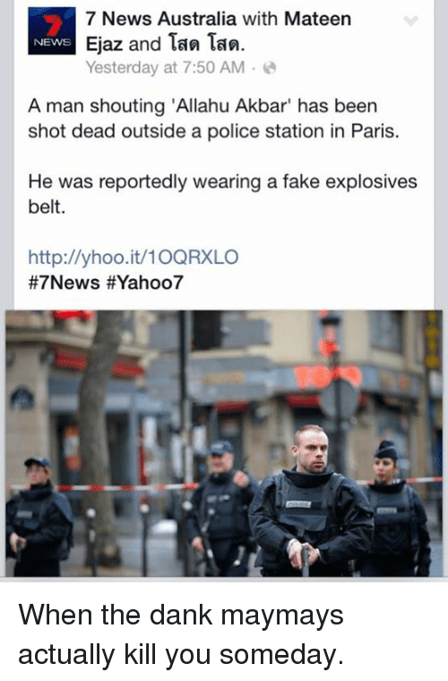 """Allahu Akbar, Dank, and Fake: 7 News Australia with Mateen  Ejaz and Tan Tan.  NEWS  Yesterday at 7:50 AM  A man shouting """"Allahu Akbar"""" has been  shot dead outside a police station in Paris.  He was reportedly wearing a fake explosives  belt.  http://yhoo.it/10QRXLO  #7 News HEYahoo7 When the dank maymays actually kill you someday."""