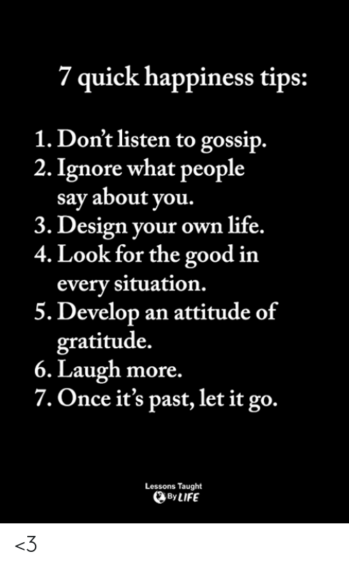 gratitude: 7 quick happiness tips:  1. Don't listen to gossip.  2. Ignore what people  say about you  3. Design your own life.  4. Look for the good in  every situation.  5. Develop an attitude of  gratitude.  6. Laugh more.  7. Once it's past, let it go.  Lessons Taught  By LIFE <3