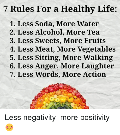 Meate: 7 Rules For a Healthy Life:  1. Less Soda, More Water  2. Less Alcohol, More Tea  3. Less Sweets, More Fruits  4. Less Meat, More Vegetables  5. Less Sitting, More Walking  6. Less Anger, More Laughter  7. Less Words, More Action Less negativity, more positivity 😊