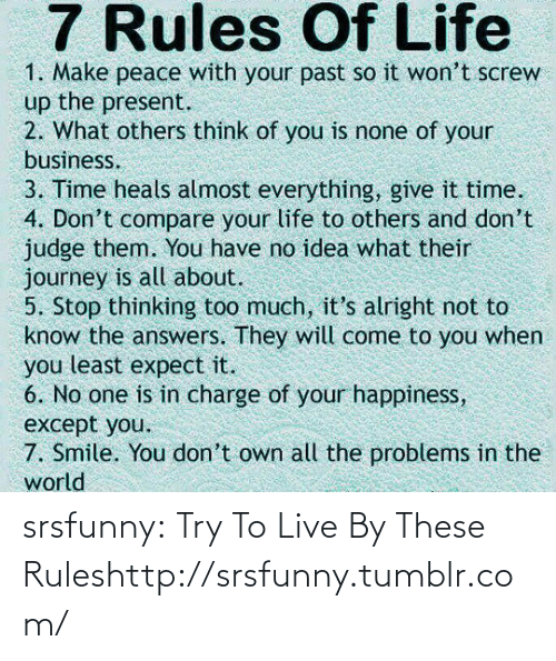 Others Think: 7 Rules Of Life  1. Make peace with your past so it won't screw  up the present.  2. What others think of you is none of your  business.  3. Time heals almost everything, give it time.  4. Don't compare your life to others and don't  judge them. You have no idea what their  journey is all about.  5. Stop thinking too much, it's alright not to  know the answers. They will come to you when  you least expect it.  6. No one is in charge of your happiness,  except you.  7. Smile. You don't own all the problems in the  world srsfunny:  Try To Live By These Ruleshttp://srsfunny.tumblr.com/