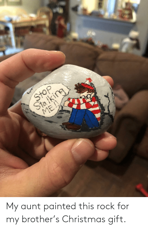 brother: -7  Stop  Sta iking  ME!! My aunt painted this rock for my brother's Christmas gift.