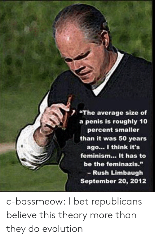 """Rush Limbaugh: 7 """"The average size of  a penis is roughly 10  percent smaller  than it was 50 years  ago... I think it's  feminism... It has to  be the feminazis.""""  - Rush Limbaugh  September 20, 2012 c-bassmeow:  I bet republicans believe this theory more than they do evolution"""
