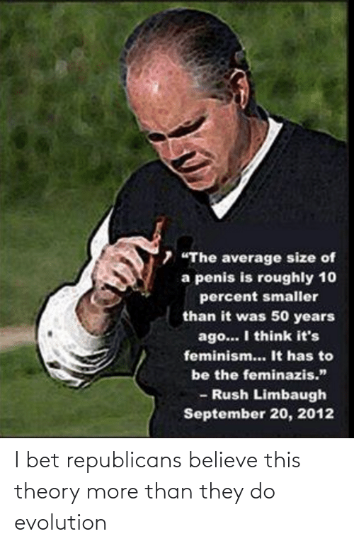 """Rush Limbaugh: 7 """"The average size of  a penis is roughly 10  percent smaller  than it was 50 years  ago... I think it's  feminism... It has to  be the feminazis.""""  - Rush Limbaugh  September 20, 2012 I bet republicans believe this theory more than they do evolution"""
