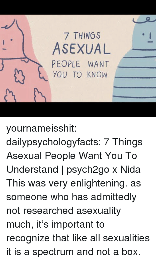 Sexualities: 7 THINGS  ASEXUAL  PEOPLE WANT  YOU TO KNOW yournameisshit:  dailypsychologyfacts: 7 Things Asexual People Want You To Understand | psych2go x Nida   This was very enlightening. as someone who has admittedly not researched asexuality much, it's important to recognize that like all sexualities it is a spectrum and not a box.